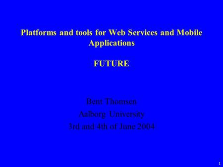 1 Platforms and tools for Web Services and Mobile Applications FUTURE Bent Thomsen Aalborg University 3rd and 4th of June 2004.