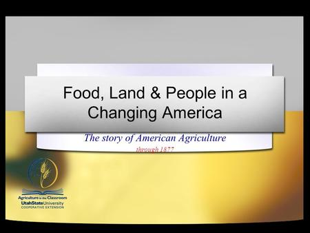 Food, Land & People in a Changing America The story of American Agriculture through 1877.