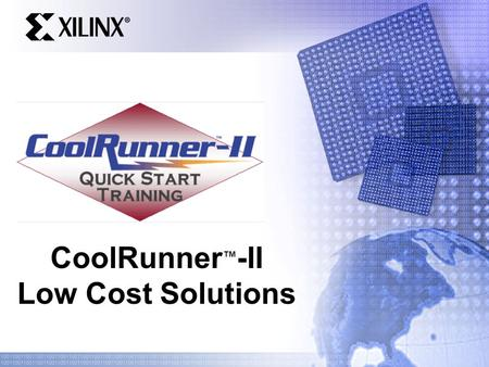 CoolRunner ™ -II Low Cost Solutions. Quick Start Training Introduction CoolRunner-II system level solution savings Discrete devices vs. CoolRunner-II.