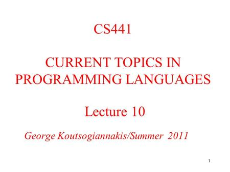 1 Lecture 10 George Koutsogiannakis/Summer 2011 CS441 CURRENT TOPICS IN PROGRAMMING LANGUAGES.