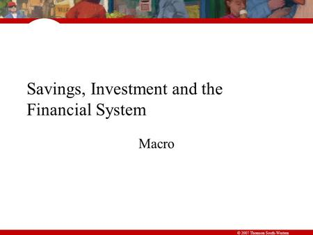 © 2007 Thomson South-Western Savings, Investment and the Financial System Macro.
