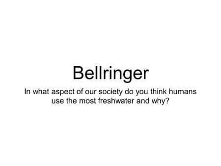 Bellringer In what aspect of our society do you think humans use the most freshwater and why?