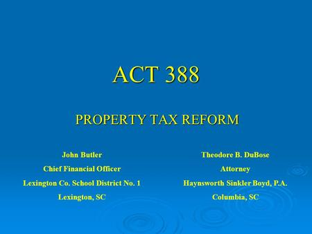 ACT 388 PROPERTY TAX REFORM John Butler Chief Financial Officer Lexington Co. School District No. 1 Lexington, SC Theodore B. DuBose Attorney Haynsworth.