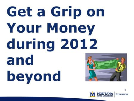 Get a Grip on Your Money during 2012 and beyond 1.