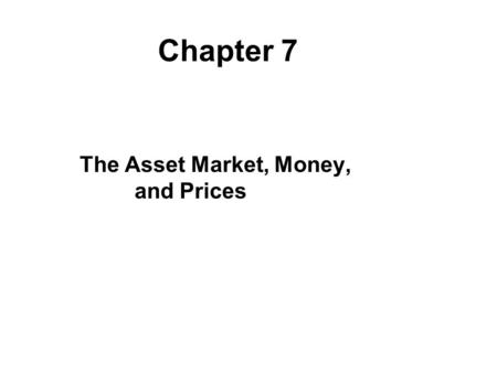 The Asset Market, Money, and Prices Chapter 7. Chapter Outline What Is Money? Portfolio Allocation and the Demand for Assets The Demand for Money Asset.