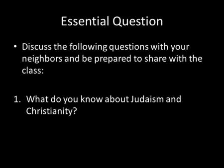 Essential Question Discuss the following questions with your neighbors and be prepared to share with the class: 1.What do you know about Judaism and Christianity?