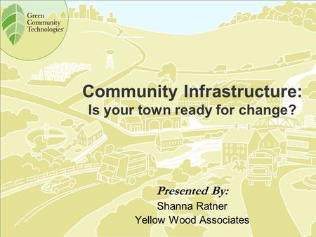 Community Infrastructure: Is your town ready for change? Presented By: Shanna Ratner Yellow Wood Associates.