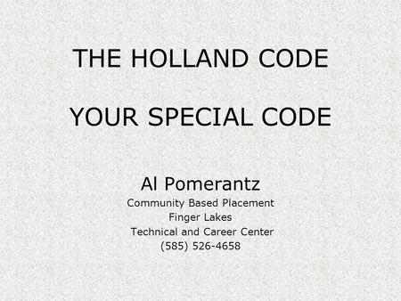 THE HOLLAND CODE YOUR SPECIAL CODE Al Pomerantz Community Based Placement Finger Lakes Technical and Career Center (585) 526-4658.