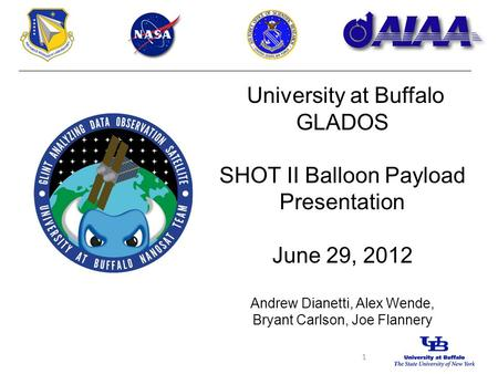 University at Buffalo GLADOS SHOT II Balloon Payload Presentation June 29, 2012 Andrew Dianetti, Alex Wende, Bryant Carlson, Joe Flannery 1.
