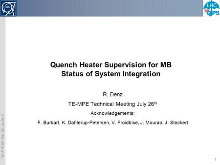TE-MPE-EP, RD, 26-Jul-2012 1 Quench Heater Supervision for MB Status of System Integration R. Denz TE-MPE Technical Meeting July 26 th Acknowledgements: