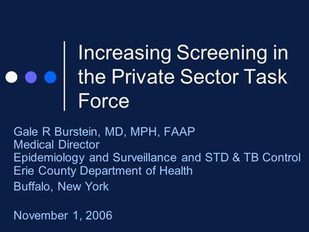 Increasing Screening in the Private Sector Task Force Gale R Burstein, MD, MPH, FAAP Medical Director Epidemiology and Surveillance and STD & TB Control.