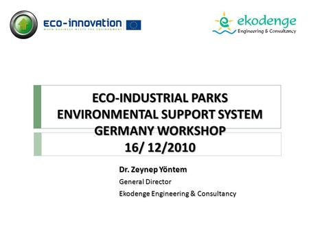 ECO-INDUSTRIAL PARKS ENVIRONMENTAL SUPPORT SYSTEM GERMANY WORKSHOP 16/ 12/2010 Dr. Zeynep Yöntem General Director Ekodenge Engineering & Consultancy.