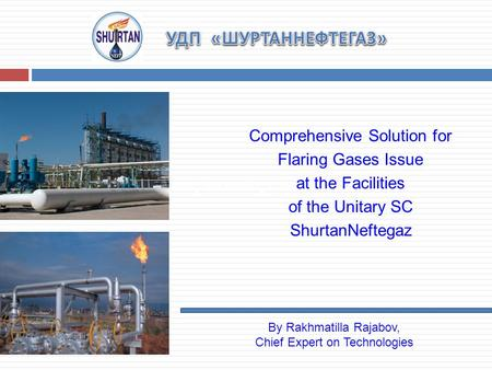 Along the existing collectors Comprehensive Solution for Flaring Gases Issue at the Facilities of the Unitary SC ShurtanNeftegaz By Rakhmatilla Rajabov,