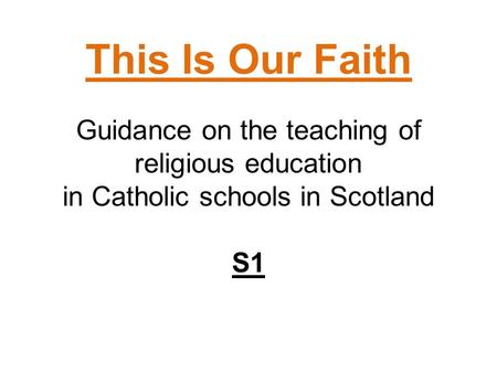 This Is Our Faith Guidance on the teaching of religious education in Catholic schools in Scotland S1.