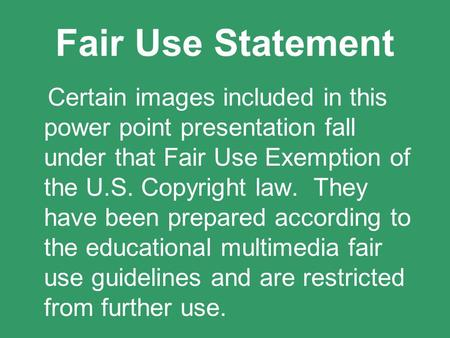Fair Use Statement Certain images included in this power point presentation fall under that Fair Use Exemption of the U.S. Copyright law. They have been.