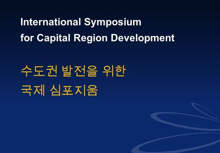 0 <strong>International</strong> Symposium for Capital Region Development 수도권 발전을 위한 국제 심포지움.
