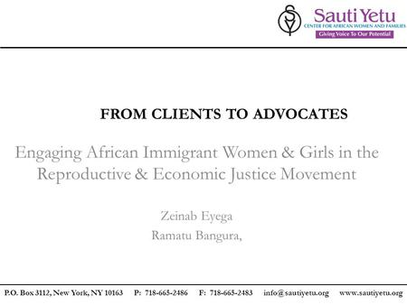 FROM CLIENTS TO ADVOCATES Engaging African Immigrant Women & Girls in the Reproductive & Economic Justice Movement Zeinab Eyega Ramatu Bangura, P.O. Box.