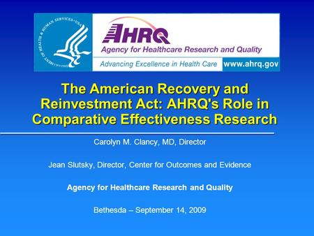 The American Recovery and Reinvestment Act: AHRQ's Role in Comparative Effectiveness Research Carolyn M. Clancy, MD, Director Jean Slutsky, Director, Center.