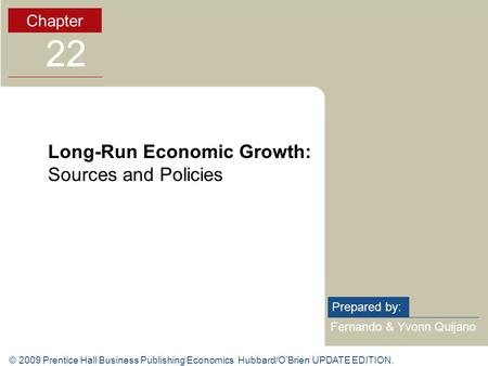 © 2009 Prentice Hall Business Publishing Economics Hubbard/O'Brien UPDATE EDITION. Fernando & Yvonn Quijano Prepared by: Chapter 22 Long-Run Economic Growth: