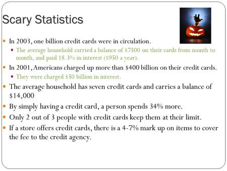 Scary Statistics In 2003, one billion credit cards were in circulation. The average household carried a balance of $7500 on their cards from month to month,