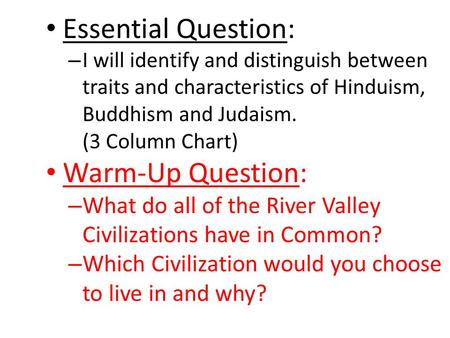 Essential Question: – I will identify and distinguish between traits and characteristics of Hinduism, Buddhism and Judaism. (3 Column Chart) Warm-Up Question: