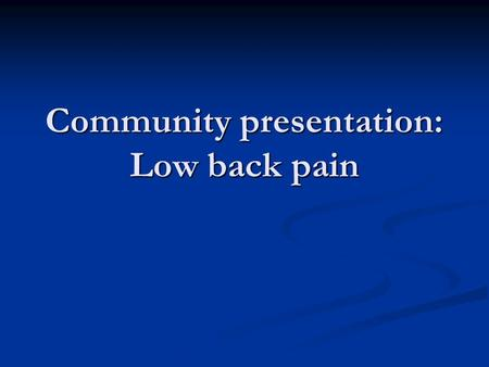 Community presentation: Low back pain. Overview Case history Case history Low back pain Low back pain Role of primary care Role of primary care Indicators.
