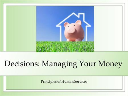 Decisions: Managing Your Money Principles of Human Services.