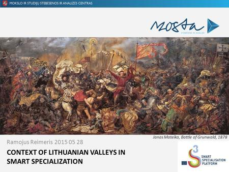CONTEXT OF LITHUANIAN VALLEYS IN SMART SPECIALIZATION Ramojus Reimeris 2015 05 28 Janas Mateika, Battle of Grunwald, 1878.