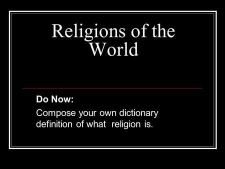 Religions of the World Do Now: Compose your own dictionary definition of what religion is.
