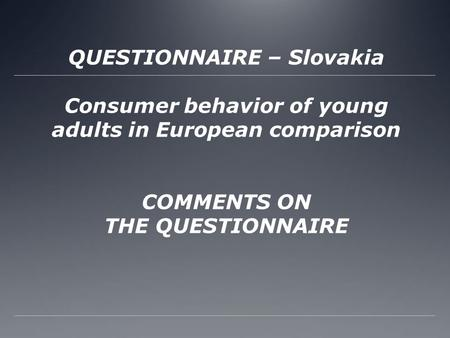 QUESTIONNAIRE – Slovakia Consumer behavior of young adults in European comparison COMMENTS ON THE QUESTIONNAIRE.