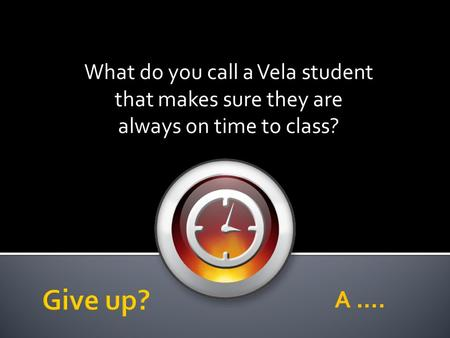 What do you call a Vela student that makes sure they are always on time to class? A ….