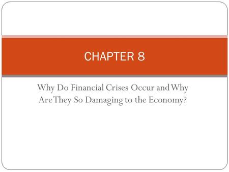Why Do Financial Crises Occur and Why Are They So Damaging to the Economy? CHAPTER 8.