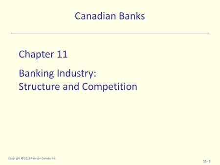Copyright  2011 Pearson Canada Inc. 11- 1 Chapter 11 Banking Industry: Structure and Competition Canadian Banks.