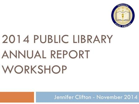 2014 PUBLIC LIBRARY ANNUAL REPORT WORKSHOP 1 Jennifer Clifton - November 2014.