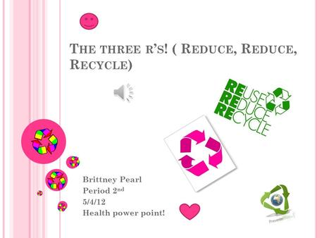 T HE THREE R ' S ! ( R EDUCE, R EDUCE, R ECYCLE ) Brittney Pearl Period 2 nd 5/4/12 Health power point!