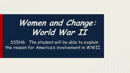 Women and Change: World War II SS5H6: The student will be able to explain the reason for America's involvement in WWII.