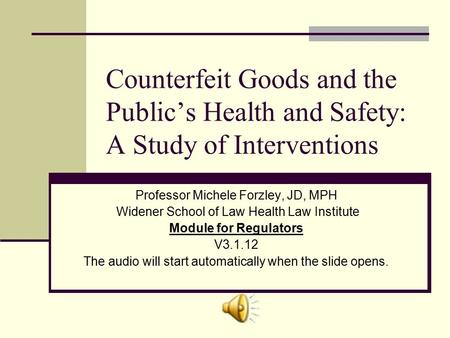 Counterfeit Goods and the Public's Health and Safety: A Study of Interventions Professor Michele Forzley, JD, MPH Widener School of Law Health Law Institute.