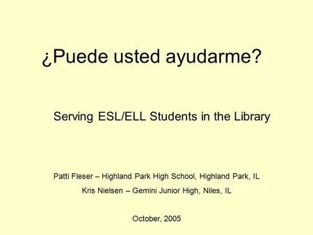 ¿Puede usted ayudarme? Serving ESL/ELL Students <strong>in</strong> the Library Patti Fleser – Highland Park <strong>High</strong> School, Highland Park, IL Kris Nielsen – Gemini Junior.