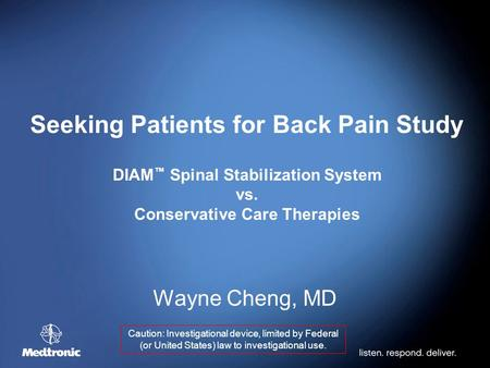Seeking Patients for Back Pain Study DIAM ™ Spinal Stabilization System vs. Conservative Care Therapies Wayne Cheng, MD Caution: Investigational device,