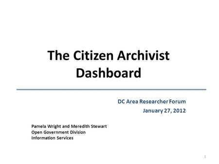 The Citizen Archivist Dashboard Pamela Wright and Meredith Stewart Open Government Division Information Services DC Area Researcher Forum January 27, 2012.