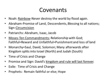 Covenants Noah: Rainbow-Never destroy the world by flood again. Abraham-Promise of Land, Descendents, Blessing to all nations; Sign-Circumcision Patriarchs:
