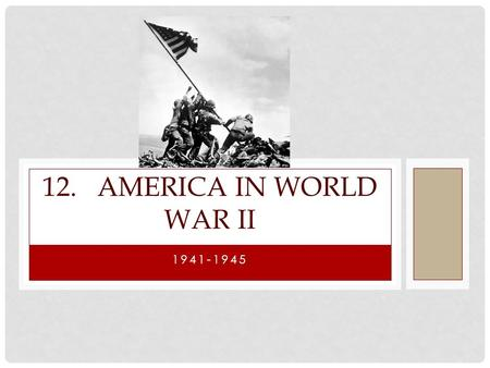 12. America in World War II 1941-1945.