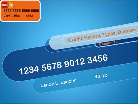 5555 5555 Card A. Risk 12/12 1234 5678 9012 3456 Lance L. Lancer12/12 Credit: History, Types, Dangers Chapter 10.