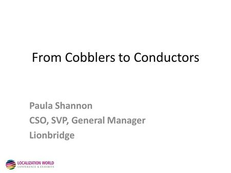 From Cobblers to Conductors Paula Shannon CSO, SVP, General Manager Lionbridge.