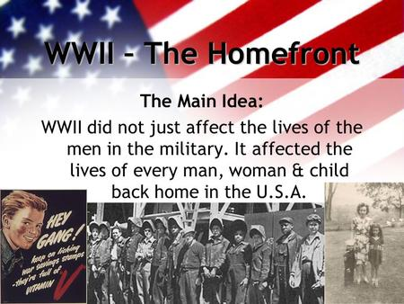 WWII – The Homefront The Main Idea: WWII did not just affect the lives of the men in the military. It affected the lives of every man, woman & child back.