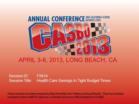 2013 CASBO ANNUAL CONFERENCE & SCHOOL BUSINESS EXPO Session ID: FIN14 Session Title: Health Care Savings In Tight Budget Times APRIL 3-6, 2013, LONG BEACH,