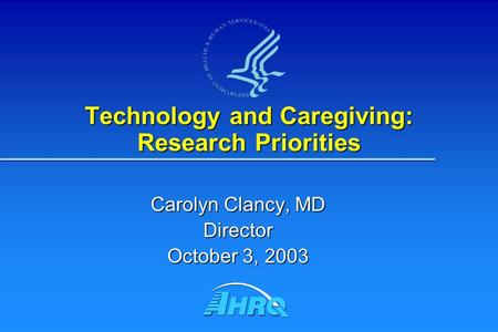 Technology and Caregiving: Research Priorities Carolyn Clancy, MD Director October 3, 2003.
