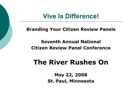 Vive la Difference! Branding Your Citizen Review Panels Seventh Annual National Citizen Review Panel Conference The River Rushes On May 22, 2008 St. Paul,