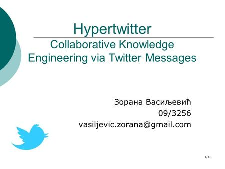 1/18 Hypertwitter Collaborative Knowledge Engineering via Twitter Messages Зорана Васиљевић 09/3256