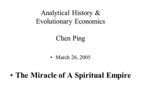 Analytical History & Evolutionary Economics Chen Ping March 26, 2005 The Miracle of A Spiritual Empire.